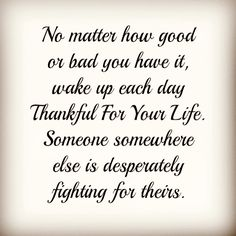 Grateful for my life because someone, somewhere has it much worse!