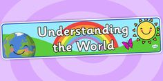 EYFS Learning Areas Understanding the World Display Banner - understanding the world, understanding the world banner, understanding the world display, pshe Display Banners, Primary Resources, Environmental Education, Eyfs, Geography, Literacy, Map, Teaching, World