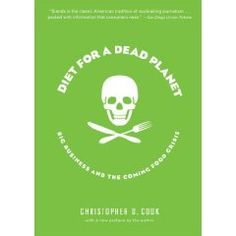 Diet for a Dead Planet: Big Business and the Coming Food Crisis by Christopher Cook