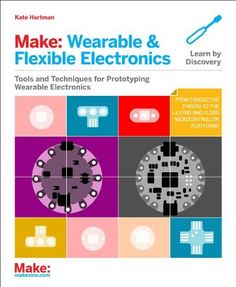Make: Wearable Electronics: Tools and techniques for prototyping interactive wearables (Make : Technology on Your Time) by Kate Hartman
