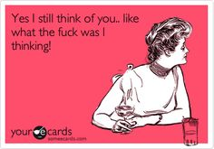 Funny Thinking of You Ecard: Yes I still think of you.. like what the fuck was I thinking!