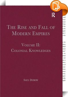 The Rise and Fall of Modern Empires, Volume II    :  This volume reproduces key historical texts concerning `colonial knowledges'. The use of the adjective 'colonial' indicates that knowledge is shaped by power relationships, while the use of the plural form, 'knowledges' indicates the emphasis in this collection is on an interplay between different, often competing, cognitive systems. George Balandier's notion of the colonial situation is an organising principle that runs throughout t...