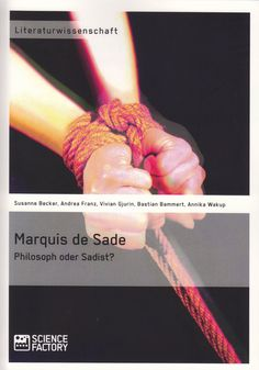 Marquis de Sade: Philosoph oder Sadist? von Andrea Edith Franz, Vivian Gjurin, Bastian Bammert, Annika Wakup, Susanne von Pappritz, ScienceFactory 2014