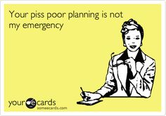 Your piss poor planning is not my emergency.