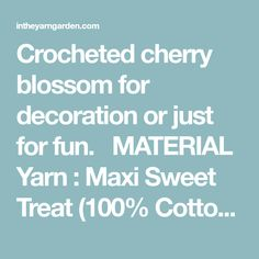 Crocheted cherry blossom for decoration or just for fun.   MATERIAL Yarn : Maxi Sweet Treat (100% Cotton Mercerized) from Scheepjes. Hook: 1.25 mm Other: Scissors and needle ABBREVIATIONS, US CROCHET TERMS st - stitch sl st - slip stitch ch - chain sc - single crochet dc - double crochet [] - stitches inside…