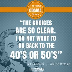 'The choices are so clear. I do not want to go back to the 40's or 50's.' - Vivian M, CA