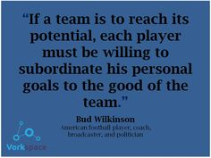If a team is to reach its potential, each player must be willing to subordinate his personal goals to the good of the team - Bud Wilkinson