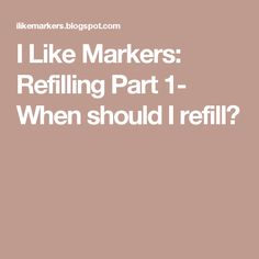 I Like Markers: Refilling Part 1- When should I refill?