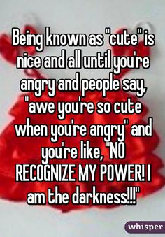 """Being known as """"cute"""" is nice and all until you're angry and people say, """"awe you're so cute when you're angry"""" and you're like, """"NO RECOGNIZE MY POWER! I am the darkness!!!"""""""