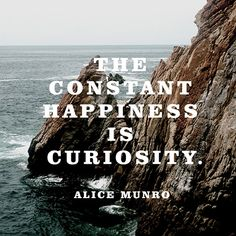 """""""The constant happiness is curiosity."""" — Alice Munro"""