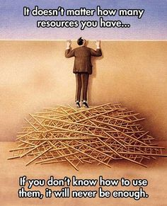 It doesn't matter how many resources you have...If you don't know how to use them, it will never be enough.