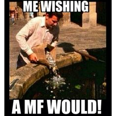 Me wishing a mf would!