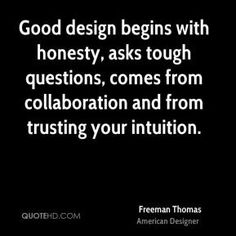 Good design begins with honesty, asks tough questions, comes from collaboration and from trusting your intuition.