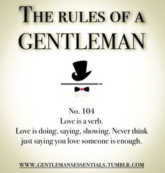 Gentleman: Love is a verb. Love is doing, saying, showing. Never think just saying you love someone is enough.