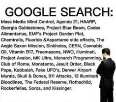 GOOGLE SEARCH: Mass Media Mind Control. Agenda 21. HAARP. Georgia Guidestones. Project Blue Beam. Codex Alimentrius. EMF's Project Garden Plot. Chemtrails. Fluoride & Aspartame Side Effects. Anglo Saxon Mission. Sinkholes. CERN. Cannabis Oil. Vitamin B17. Freemasons. NWO. Illuminati. Project Avalon. MK Ultra. Monarch Programming. Club of Rome. Monsanto. Jesuit Order. Black Pope. Kabbalah. Fake UFO's. Denver Airport Murals. Skull & Bones. 911 Attacks. 13 Illuminati Bloodlines. Federal…