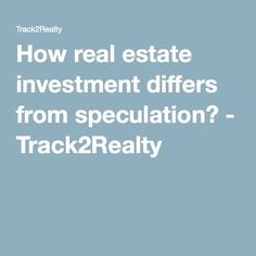 How real estate investment differs from speculation? - Track2Realty