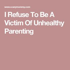 I Refuse To Be A Victim Of Unhealthy Parenting