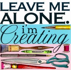"""Leave me alone. I'm Creating."" HA! Love this!"