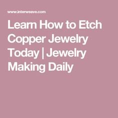 Learn How to Etch Copper Jewelry Today | Jewelry Making Daily