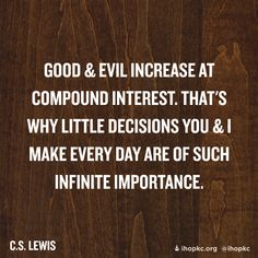 """Quote of the day – February 3 """"Good and evil increase at compound interest. That's why little decisions you and I make every day are of such infinite importance.C S Lewis Every Day is a Gift Quotable Quotes, Faith Quotes, Me Quotes, Great Quotes, Quotes To Live By, Inspirational Quotes, Cool Words, Wise Words, Collateral Beauty"""
