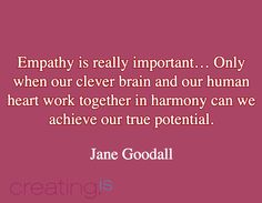 #CreatingIs... Empathy is really important… Only when our clever brain and our human heart work together in harmony can we achieve our true potential.  / Jane Goodall