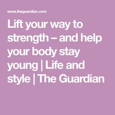 Lift your way to strength – and help your body stay young   Life and style   The Guardian