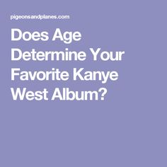 Does Age Determine Your Favorite Kanye West Album?