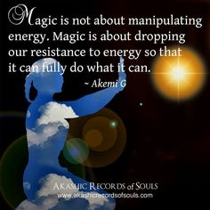 Magic is not about manipulating energy. Magic is about dropping our persistence to energy so that it can fully do what it can.