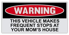 "Vehicle Makes Frequent Stops At Your Mom's House Funny Warning Bumper Stickers Decals Printed (size: 6x3"") Vinyl Decal Window Sticker for Cars, Trucks, Windows, Walls, Laptops, and other stuff. KWS http://www.amazon.com/dp/B00VXSLTA8/ref=cm_sw_r_pi_dp_F7pqwb10JZ7CK"