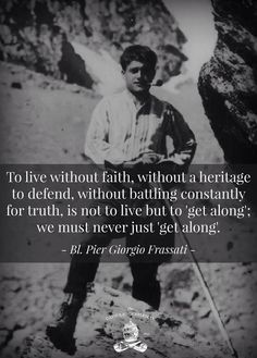 Pier Giorgio Frassati - to live without faith,. without battling constantly for truth, is not to live but to 'get along'; Catholic Quotes, Catholic Prayers, Catholic Saints, Religious Quotes, Roman Catholic, Catholic Theology, Patron Saints, Quotable Quotes, Wisdom Quotes