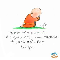 When the pain is at its greatest, move forward and ask for help.