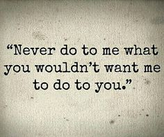 Never do to me what you wouldn't want me to do to you.