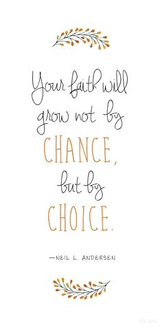 Your faith will grow not by chance, but by choice. Neil L. Andersen