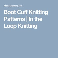 Boot Cuff Knitting Patterns | In the Loop Knitting