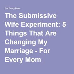 The Submissive Wife Experiment: 5 Things That Are Changing My Marriage - For Every Mom