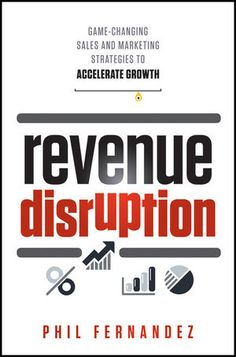 Wiley: Revenue Disruption: Game-Changing Sales and Marketing Strategies to Accelerate Growth - Phil Fernandez