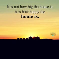 It is not how big the house is it is how happy the home is more