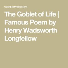 The Goblet of Life | Famous Poem by Henry Wadsworth Longfellow