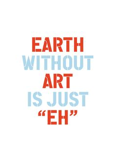 "The ""EARTH without ""ART"" is just ""EH"" Print. More Humorous Typography Quote Graphic Print / Posters at http://sherrywither.etsy.com. Prices from USD $6. We ship worldwide"