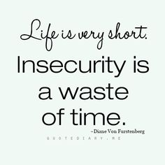 Life is very short. Insecurity is a waste of time.