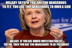 Hillary Clinton | HILLARY SAYS, IF YOU ARE TOO DANGEROUS TO FLY, YOU ARE TOO DANGEROUS TO OWN A GUN HILLARY, IF YOU ARE UNDER INVESTIGATION BY THE FBI, THEN Y | image tagged in hillary clinton | made w/ Imgflip meme maker