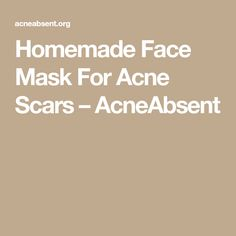 Homemade Face Mask For Acne Scars – AcneAbsent #acnescarsbegonefacemask