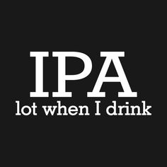 Check out this awesome 'IPA+Lot+When+I+Drink' design on Schauen Sie sich dieses großartige & # IPA + Lot + When + I + Drink & # Design auf Funny Drinking Quotes, Funny Quotes, Funny Memes, Funny Alcohol Quotes, Funny Comebacks, Hilarious, Bar Quotes, Sign Quotes, Stealing Quotes