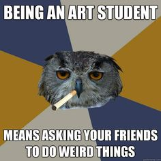 being an art student means asking your friends to do weird t - Art Student Owl