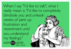 When I say 'I'd like to talk', what I really mean is 'I'd like to completely blindside you and unleash weeks of pent up frustration and resentment until you understand my feelings.'