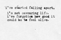 """""""I've started falling apart, I'm not savouring life. I've forgotten how good it could be to feel alive."""" - Biffy Clyro ~ Machines"""