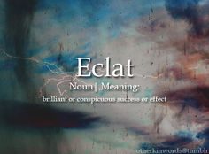 ECLAT (noun) - Brilliant or conspicuous success or effect - Interesting English Words, Unusual Words, Weird Words, Rare Words, Unique Words, Cool Words, Fancy Words, Pretty Words, Beautiful Words