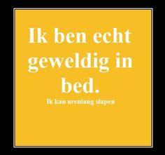 Ik ben echt geweldig in bed! Ik kan er urenlang in slapen.