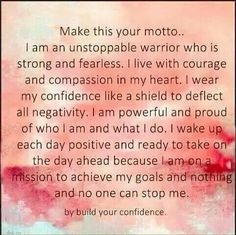 Confidence affirmation: Make this your MOTTO.. I am an UNSTOPPABLE warrior who is STRONG and FEARLESS. I live with COURAGE and COMPASSION in my HEART. I WEAR my CONFIDENCE like a shield to DEFLECT all NEGATIVITY. I am POWERFUL......