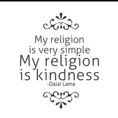 My religion is very simple.  My religion is kindness. -Dalai Lama